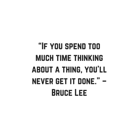 """If you spend too much time thinking about a thing, you_ll never get it done."" – Bruce Lee"